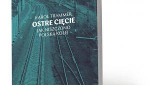 """Karol Trammer, """"Ostre cięcie. Jak niszczono polską kolej"""", Wydawnictwo Krytyki Politycznej 2019"""