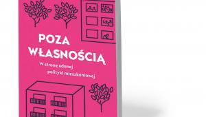 """Joanna Erbel, """"Poza własnością. W stronę udanej polityki mieszkaniowej"""", Wydawnictwo Wysoki Zamek, Kraków 2020"""